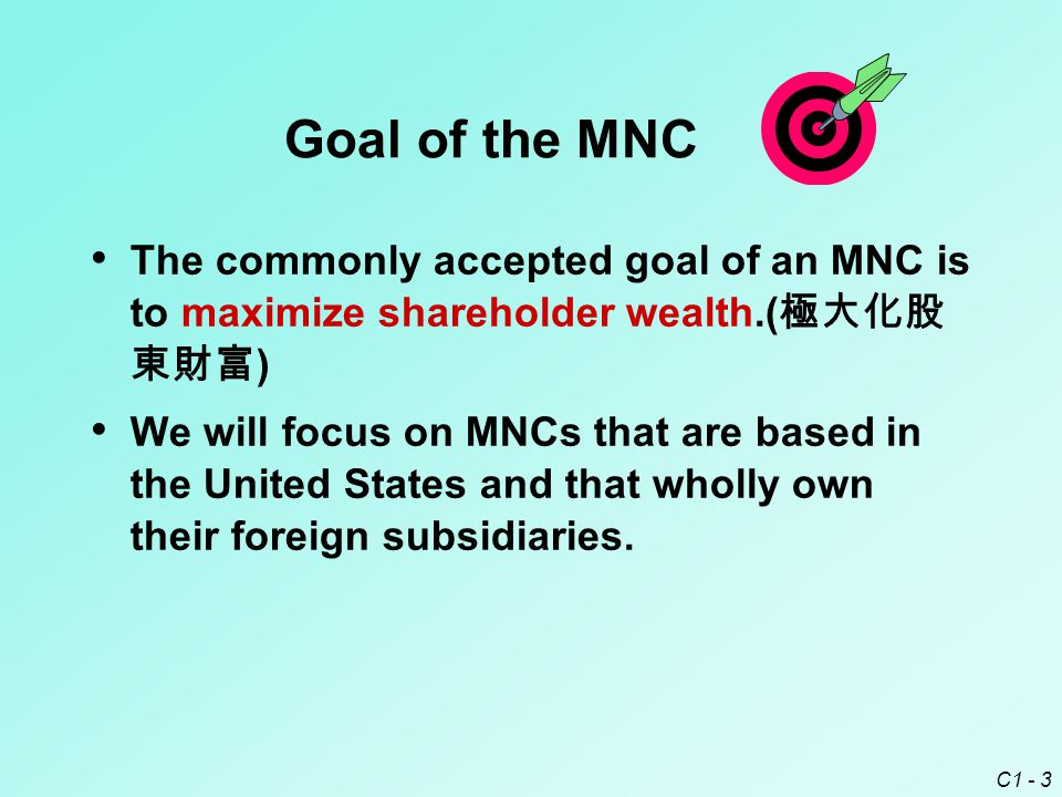 C1 - 3 Goal of the MNC The commonly accepted goal of an MNC is to maximize shareholder wealth.( 極大化股 東財富 ) We will focus on MNCs that are based in the United States and that wholly own their foreign subsidiaries.