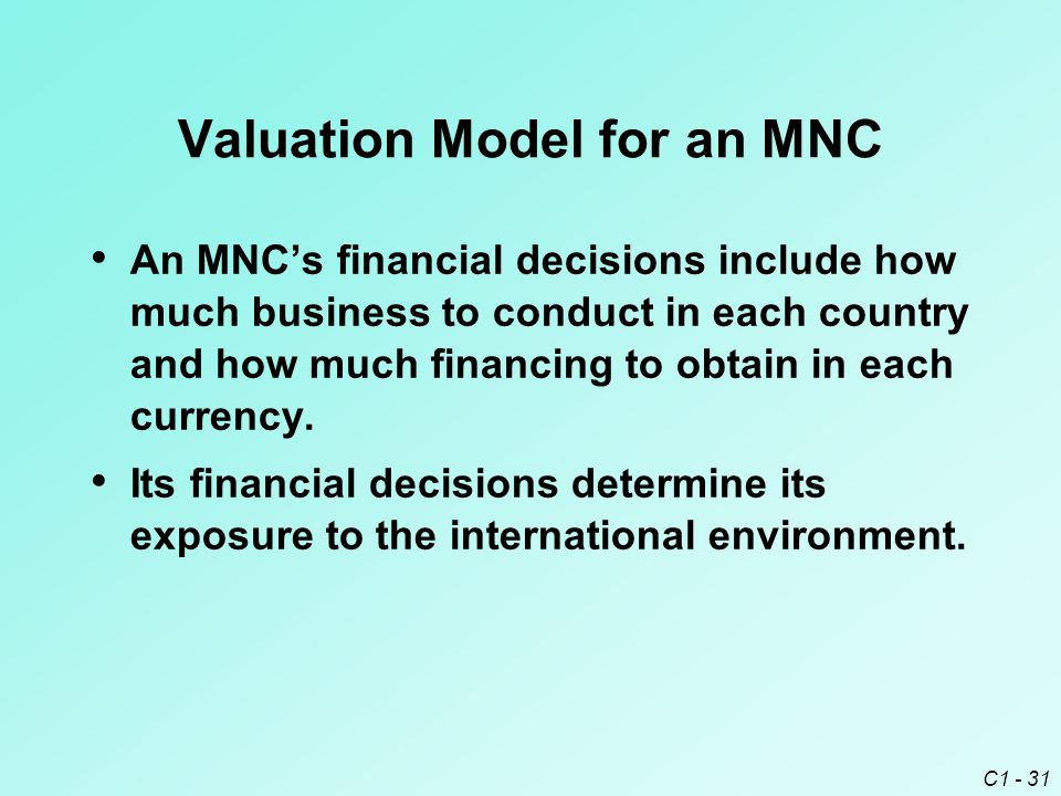 C1 - 31 Valuation Model for an MNC An MNC's financial decisions include how much business to conduct in each country and how much financing to obtain in each currency.