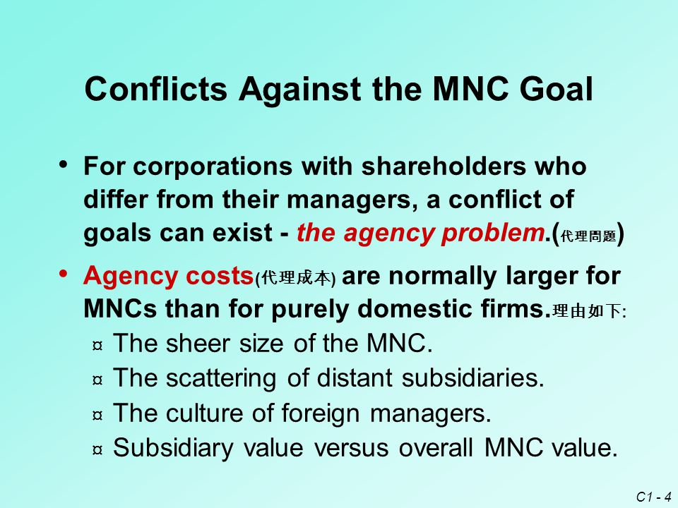 C1 - 4 Conflicts Against the MNC Goal For corporations with shareholders who differ from their managers, a conflict of goals can exist - the agency problem.( 代理問題 ) Agency costs ( 代理成本 ) are normally larger for MNCs than for purely domestic firms.