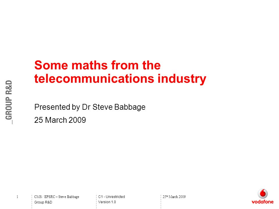 C1 - Unrestricted Version 1.0 Group R&D 1CMS / EPSRC – Steve Babbage25 th March 2009 Some maths from the telecommunications industry Presented by Dr Steve Babbage 25 March 2009