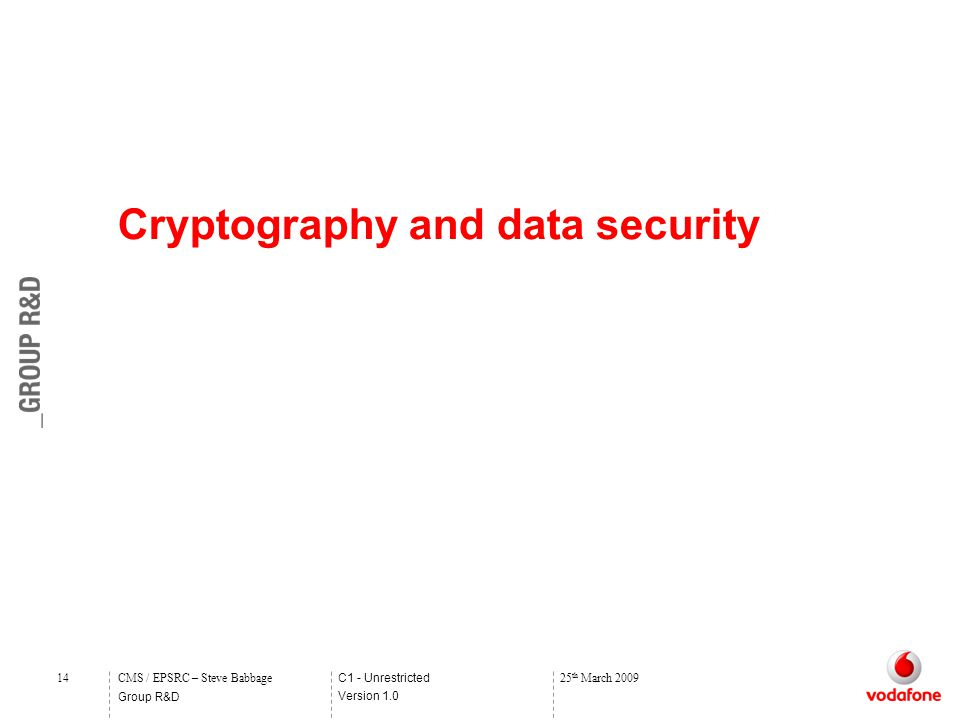 C1 - Unrestricted Version 1.0 Group R&D 14CMS / EPSRC – Steve Babbage25 th March 2009 Cryptography and data security