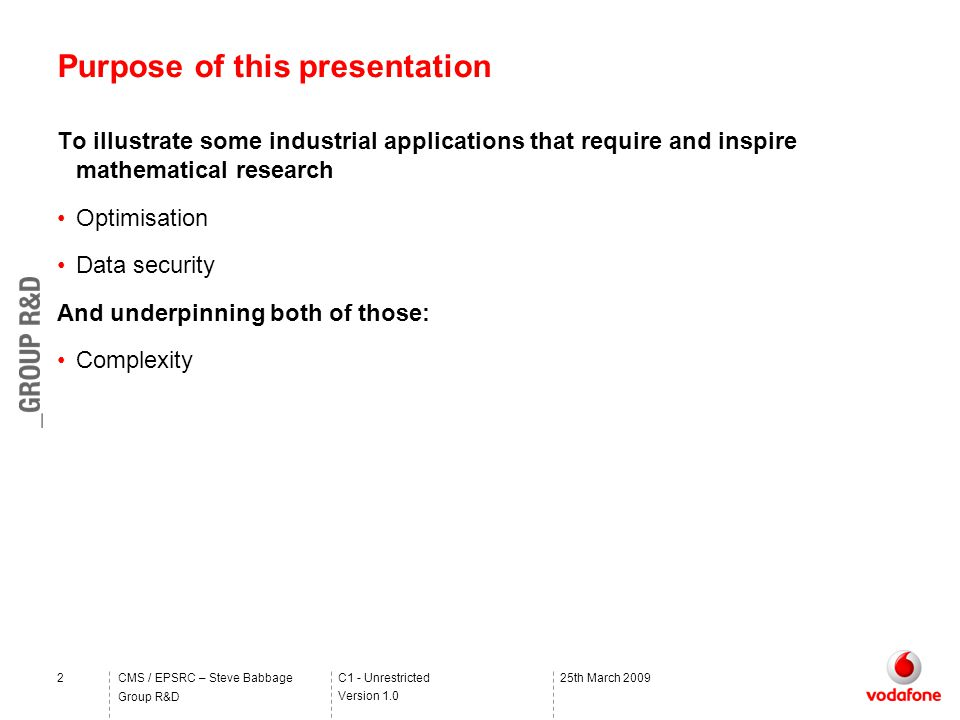 C1 - Unrestricted Version 1.0 Group R&D CMS / EPSRC – Steve Babbage225th March 2009 Purpose of this presentation To illustrate some industrial applications that require and inspire mathematical research Optimisation Data security And underpinning both of those: Complexity