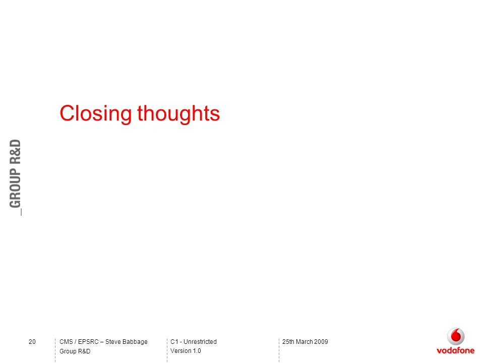 C1 - Unrestricted Version 1.0 Group R&D CMS / EPSRC – Steve Babbage2025th March 2009 Closing thoughts