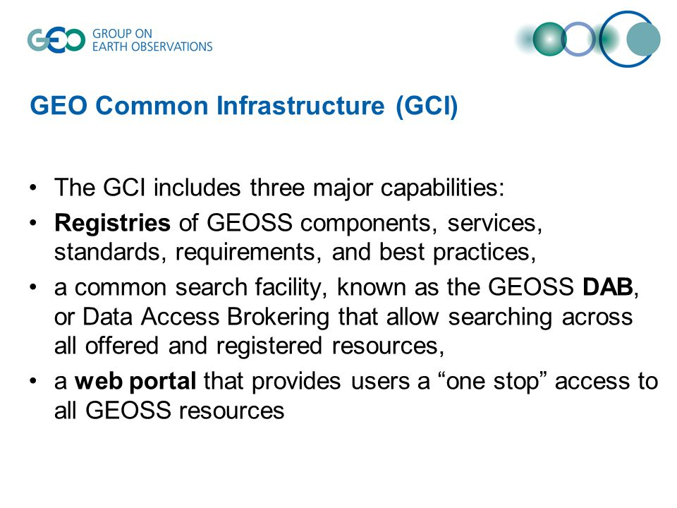 GEO Common Infrastructure (GCI) The GCI includes three major capabilities: Registries of GEOSS components, services, standards, requirements, and best practices, a common search facility, known as the GEOSS DAB, or Data Access Brokering that allow searching across all offered and registered resources, a web portal that provides users a one stop access to all GEOSS resources