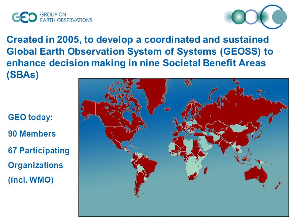 Created in 2005, to develop a coordinated and sustained Global Earth Observation System of Systems (GEOSS) to enhance decision making in nine Societal Benefit Areas (SBAs) GEO today: 90 Members 67 Participating Organizations (incl.