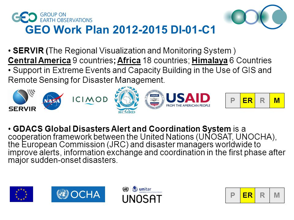 GEO Work Plan 2012-2015 DI-01-C1 SERVIR (The Regional Visualization and Monitoring System ) Central America 9 countries; Africa 18 countries; Himalaya 6 Countries Support in Extreme Events and Capacity Building in the Use of GIS and Remote Sensing for Disaster Management.