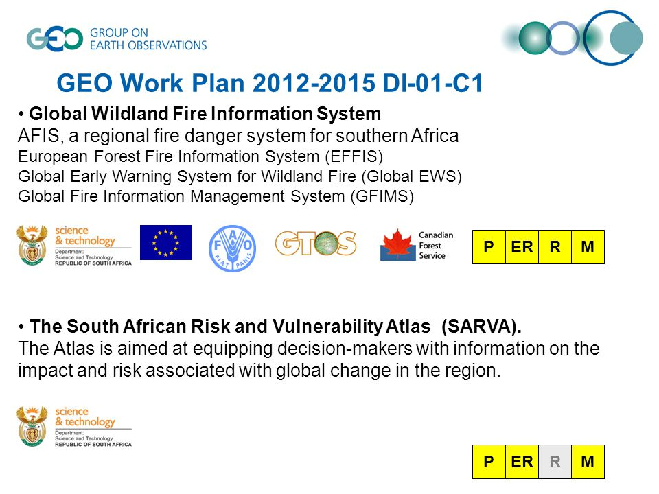 GEO Work Plan 2012-2015 DI-01-C1 Global Wildland Fire Information System AFIS, a regional fire danger system for southern Africa European Forest Fire Information System (EFFIS) Global Early Warning System for Wildland Fire (Global EWS) Global Fire Information Management System (GFIMS) The South African Risk and Vulnerability Atlas (SARVA).