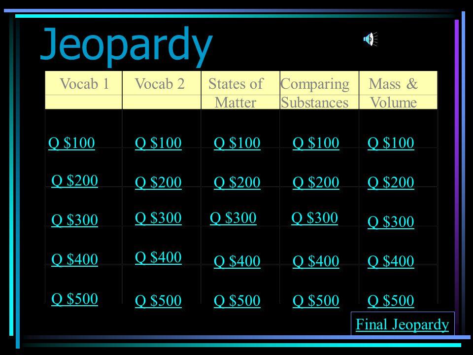 Jeopardy Vocab 1Vocab 2States of Matter Comparing Substances Mass & Volume Q $100 Q $200 Q $300 Q $400 Q $500 Q $100 Q $200 Q $300 Q $400 Q $500 Final Jeopardy
