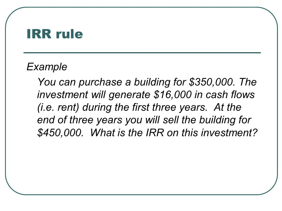 IRR rule Example You can purchase a building for $350,000. The investment will generate $16,000 in cash flows (i.e. rent) during the first three years