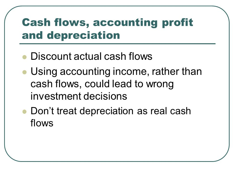 Cash flows, accounting profit and depreciation Discount actual cash flows Using accounting income, rather than cash flows, could lead to wrong investment decisions Don't treat depreciation as real cash flows