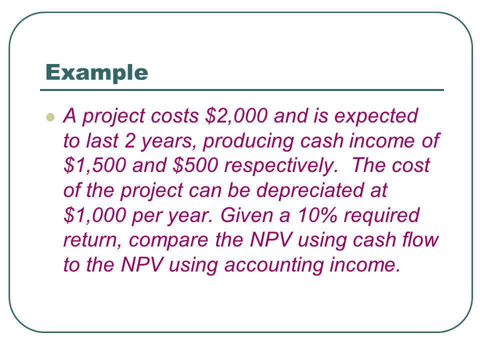 Example A project costs $2,000 and is expected to last 2 years, producing cash income of $1,500 and $500 respectively. The cost of the project can be