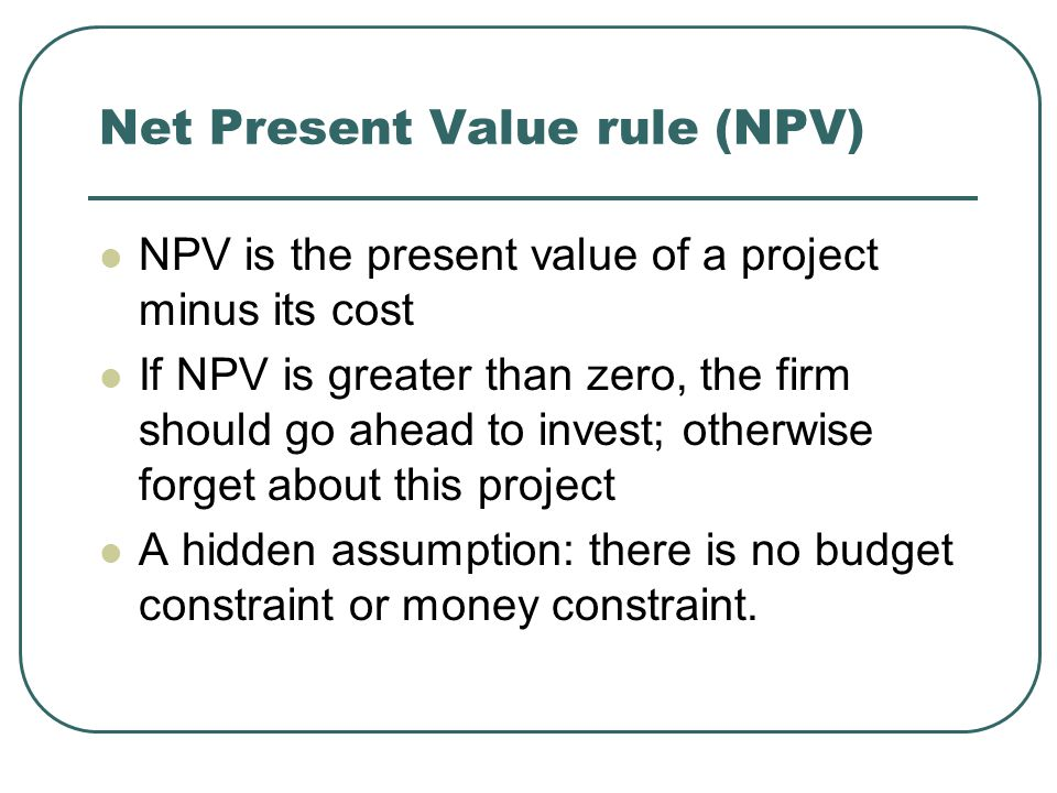 Net Present Value rule (NPV) NPV is the present value of a project minus its cost If NPV is greater than zero, the firm should go ahead to invest; otherwise forget about this project A hidden assumption: there is no budget constraint or money constraint.