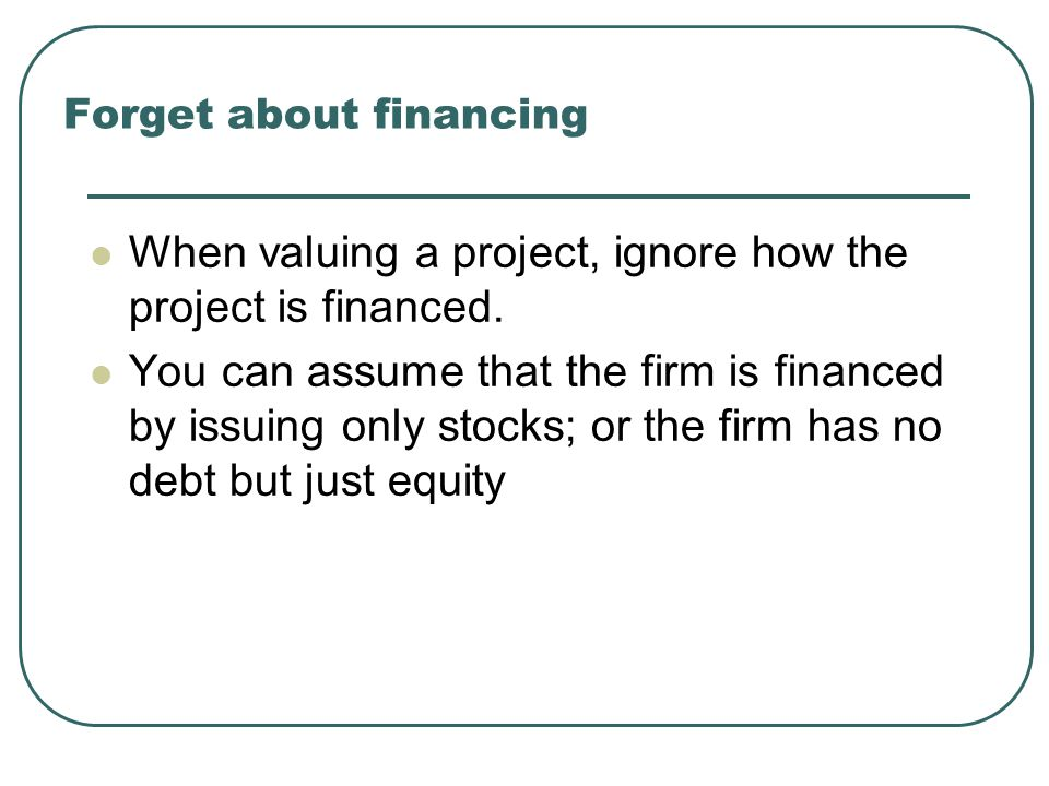 Forget about financing When valuing a project, ignore how the project is financed. You can assume that the firm is financed by issuing only stocks; or