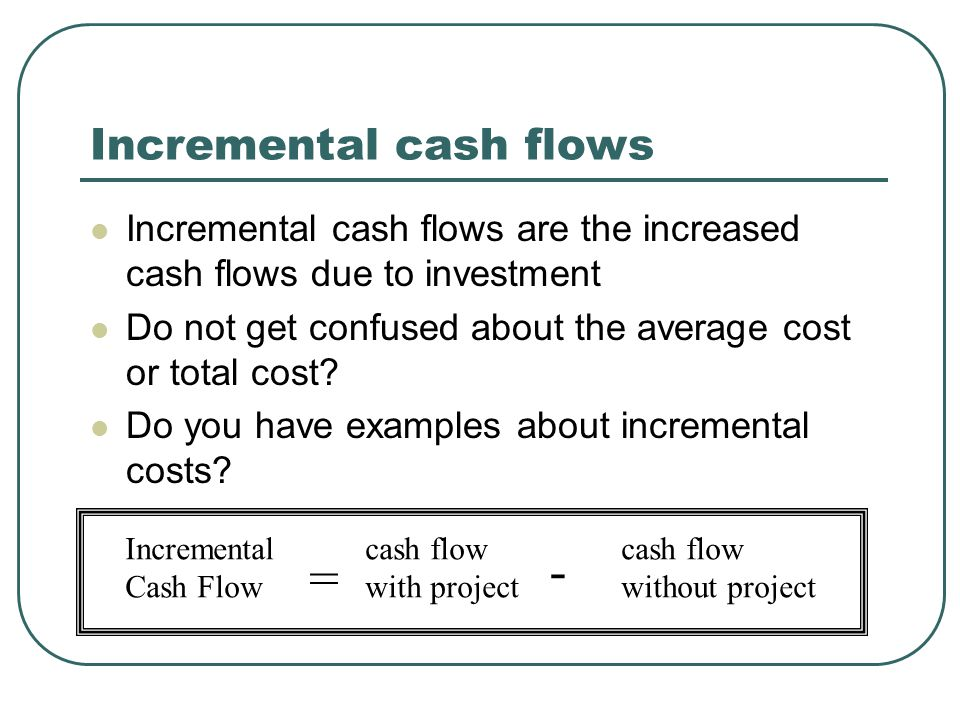 Incremental cash flows Incremental cash flows are the increased cash flows due to investment Do not get confused about the average cost or total cost.