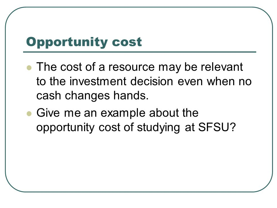 Opportunity cost The cost of a resource may be relevant to the investment decision even when no cash changes hands. Give me an example about the oppor