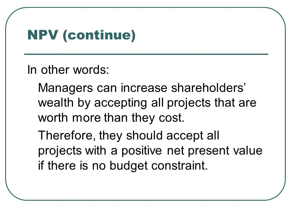 NPV (continue) In other words: Managers can increase shareholders' wealth by accepting all projects that are worth more than they cost. Therefore, the