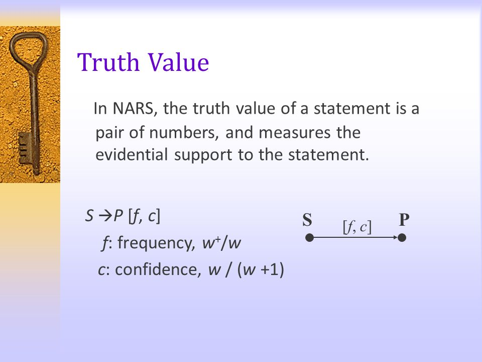 Truth Value In NARS, the truth value of a statement is a pair of numbers, and measures the evidential support to the statement. SP [f, c] S  P [f, c]