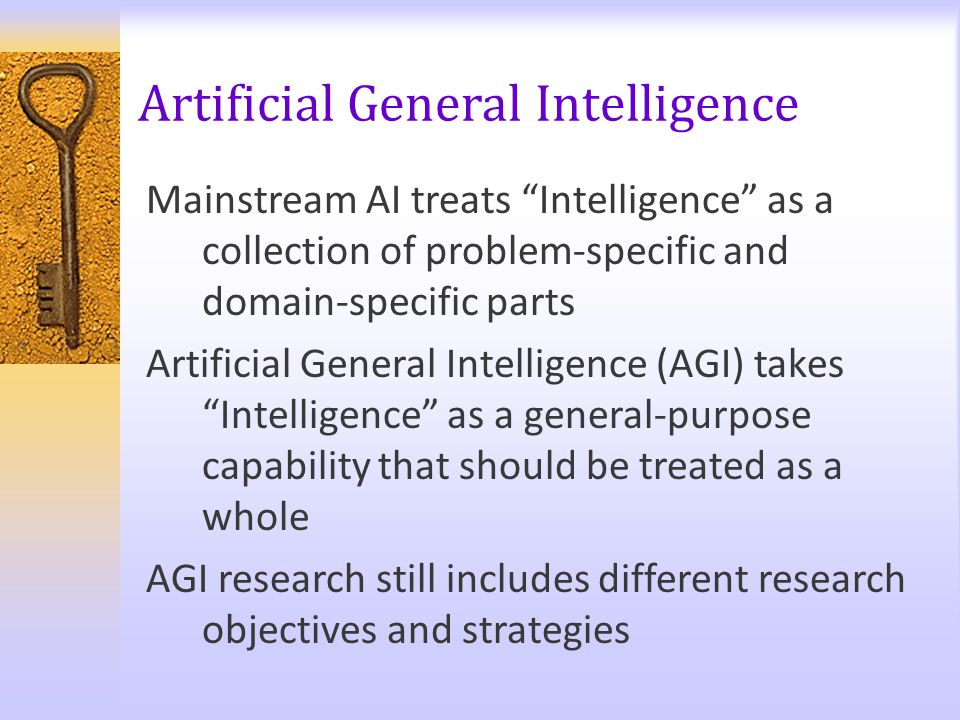 "Artificial General Intelligence Main­stream AI treats ""Intelligence"" as a collection of problem-specific and domain-specific parts Artificial General"