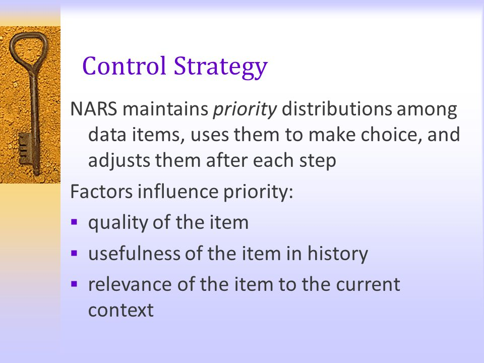 Control Strategy NARS maintains priority distributions among data items, uses them to make choice, and adjusts them after each step Factors influence
