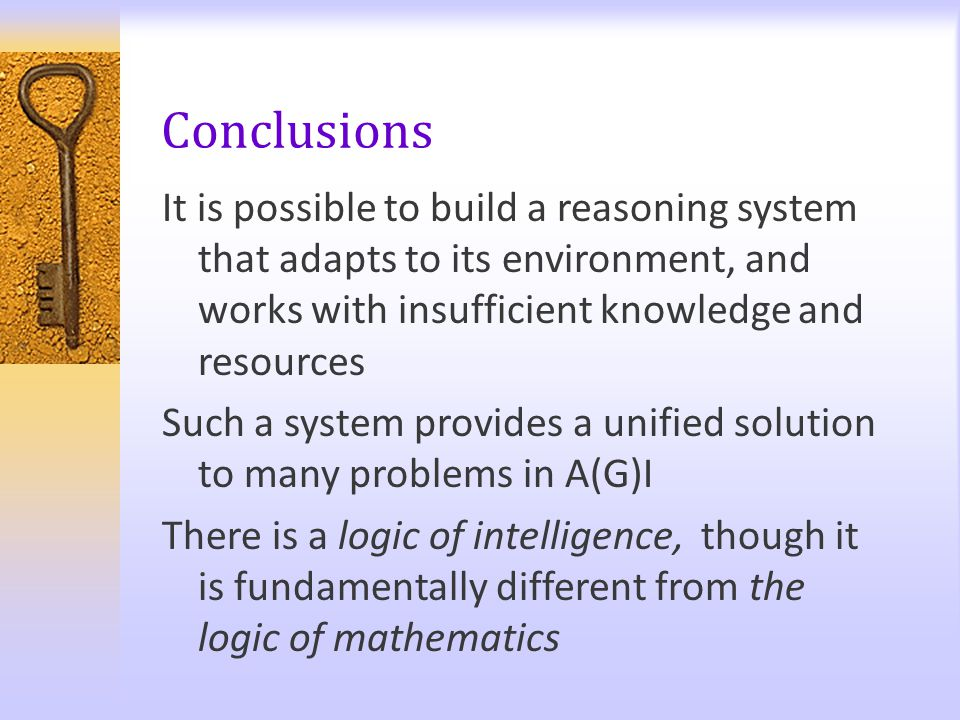 Conclusions It is possible to build a reasoning system that adapts to its environment, and works with insufficient knowledge and resources Such a syst