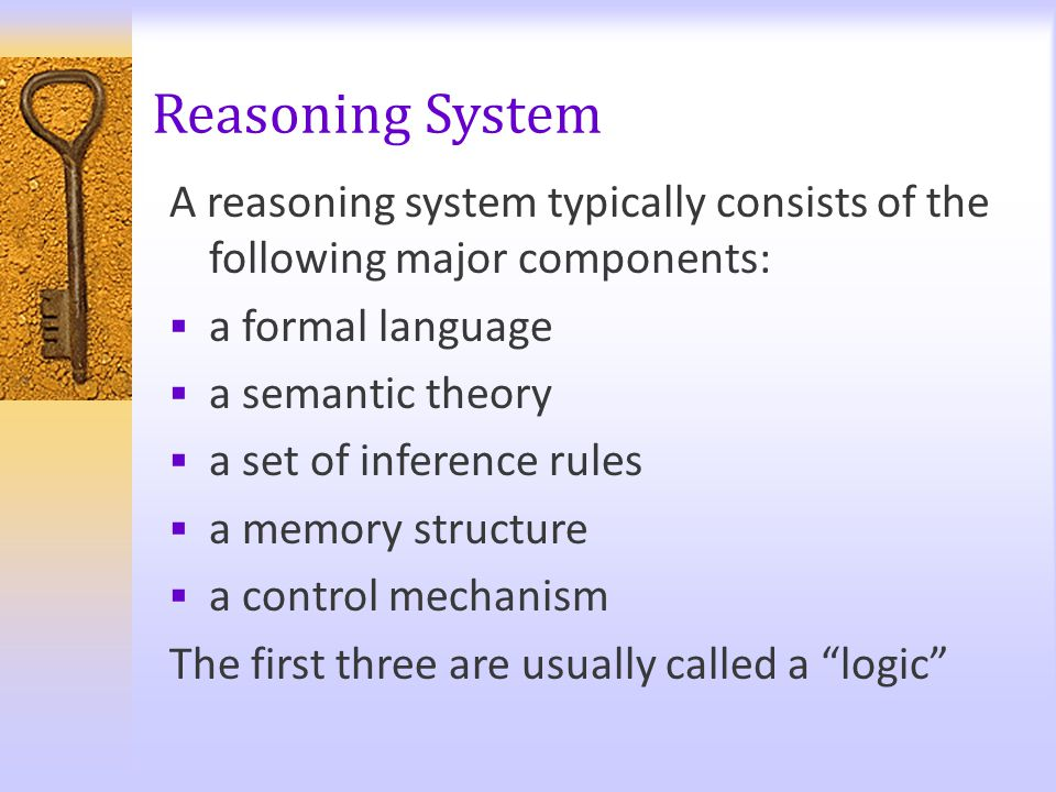 Reasoning System A reasoning system typically consists of the following major components:  a formal language  a semantic theory  a set of inference