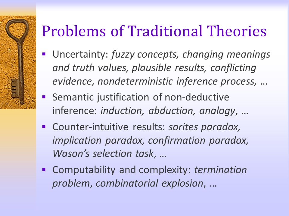 Problems of Traditional Theories  Uncertainty: fuzzy concepts, changing meanings and truth values, plausible results, conflicting evidence, nondeterm