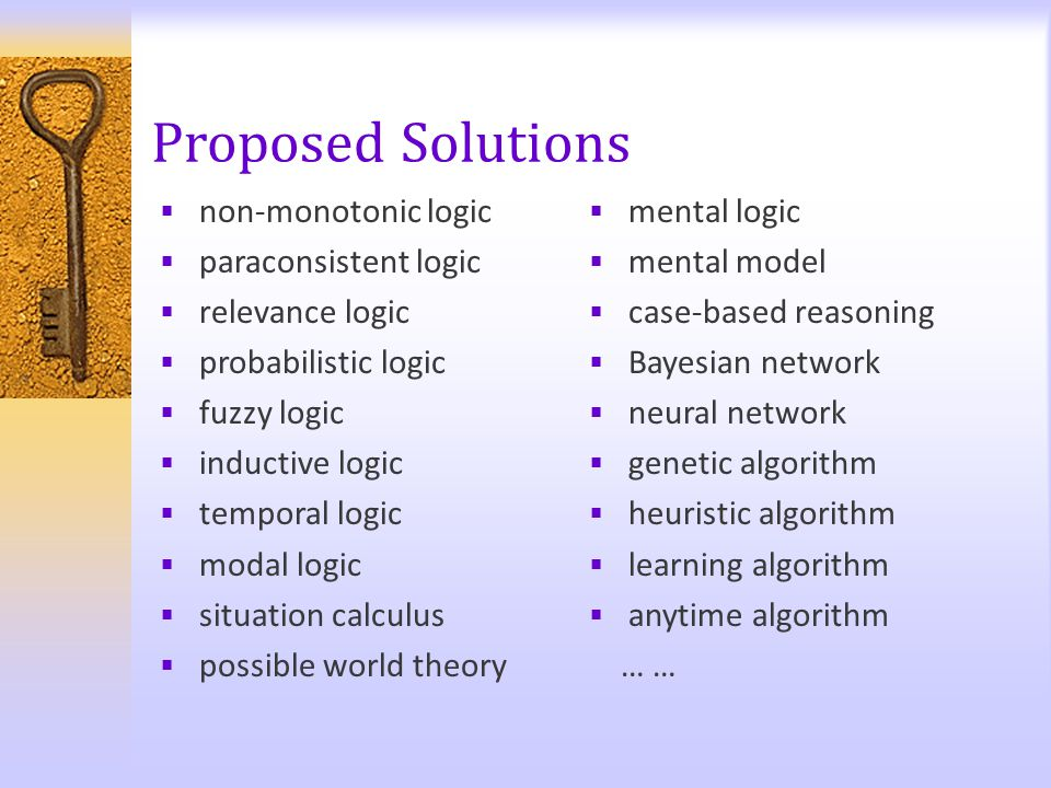 Proposed Solutions  non-monotonic logic  paraconsistent logic  relevance logic  probabilistic logic  fuzzy logic  inductive logic  temporal log