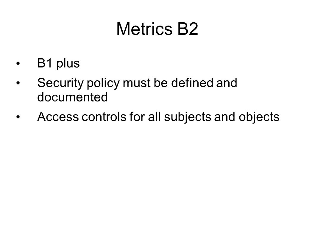 Metrics B2 B1 plus Security policy must be defined and documented Access controls for all subjects and objects