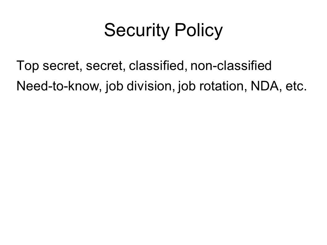Security Policy Top secret, secret, classified, non-classified Need-to-know, job division, job rotation, NDA, etc.