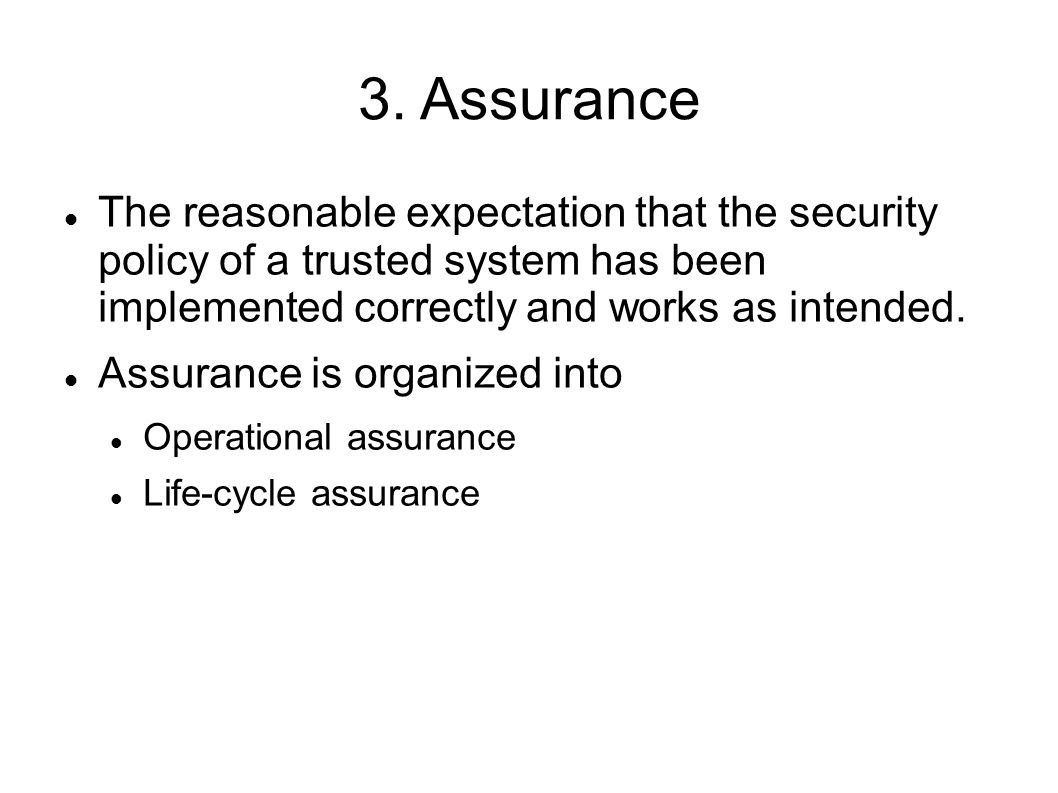 3. Assurance The reasonable expectation that the security policy of a trusted system has been implemented correctly and works as intended. Assurance i