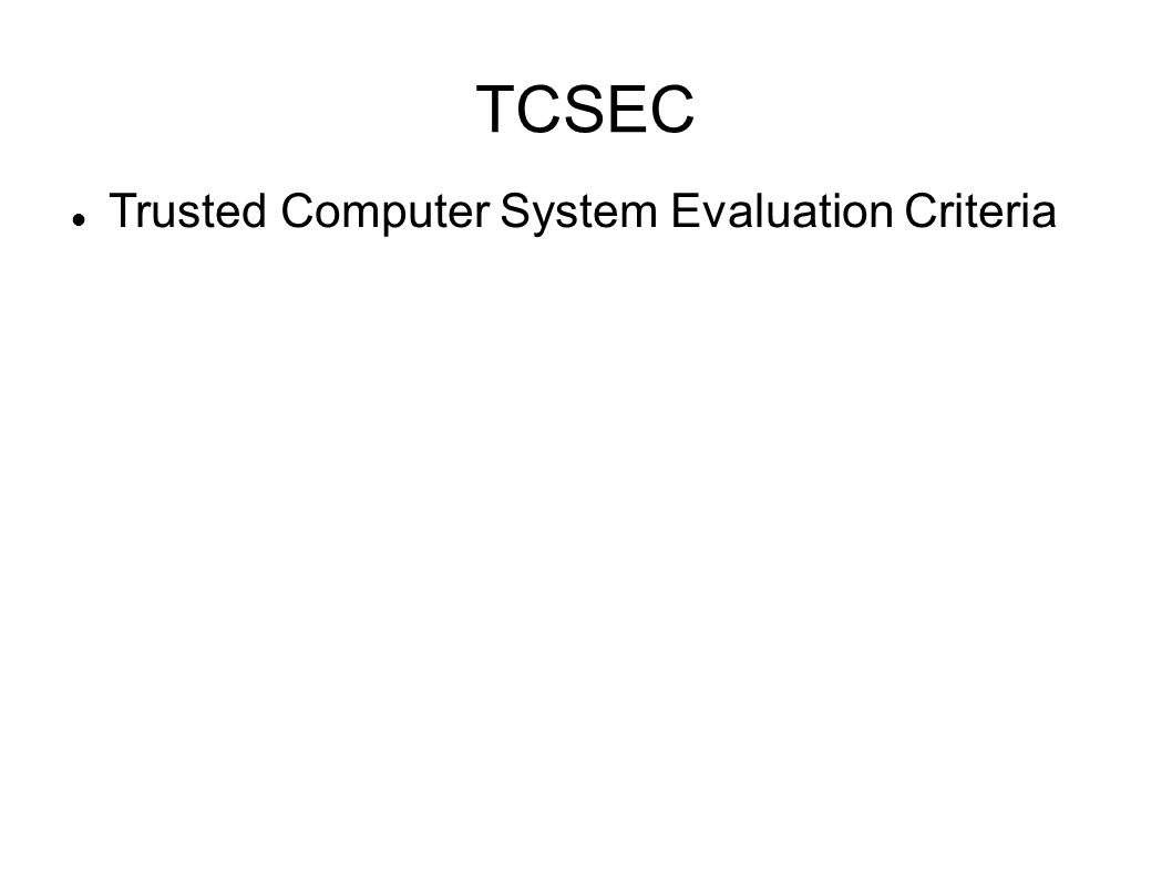 TCSEC Purpose -Establish best practices -Requirements for assessing the effectiveness of security controls -Measure computing resource security -Evaluate, classify, and select systems considered for computing resources