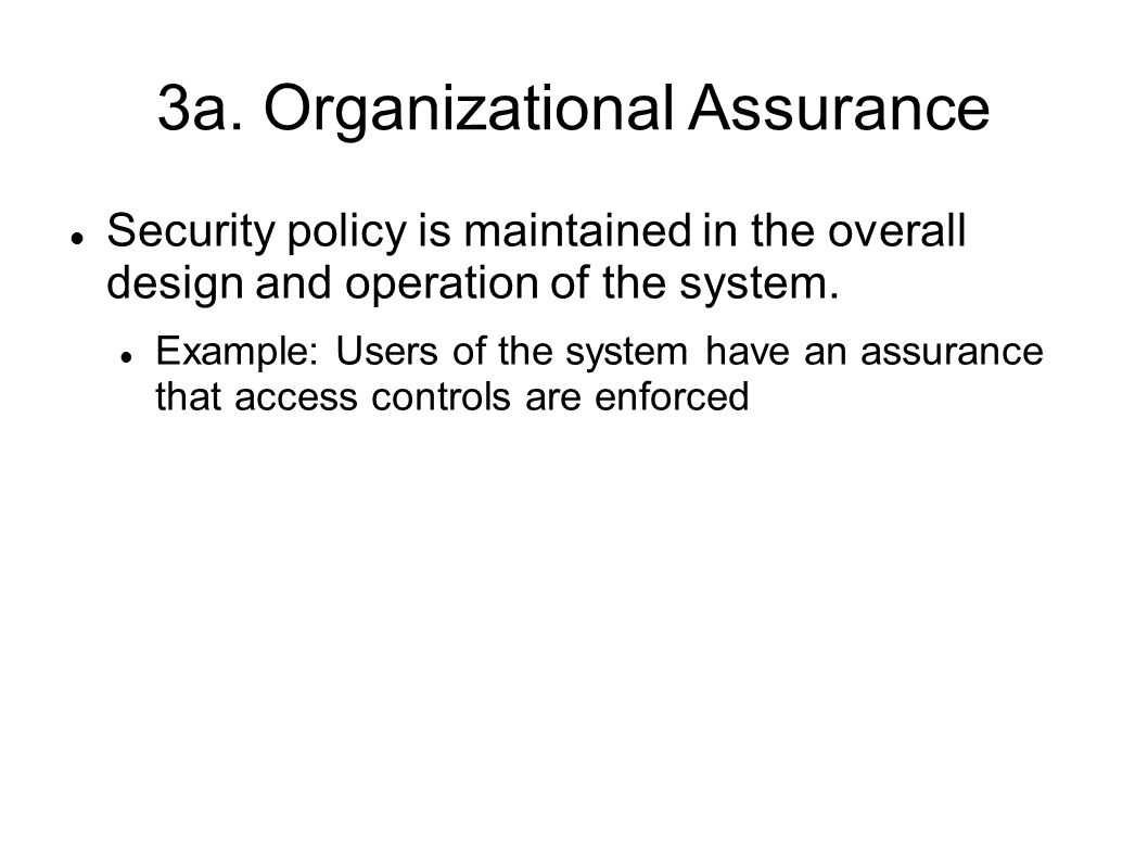 3a. Organizational Assurance Security policy is maintained in the overall design and operation of the system. Example: Users of the system have an ass