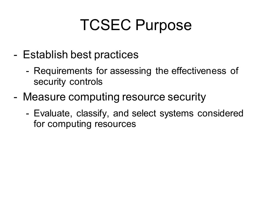 TCSEC: Purpose Guidance – provides guidance on how to design a trusted computing system along with their associated data and services Metrics – provides a metric (classification) for determining the level of trust assigned to a computing system.
