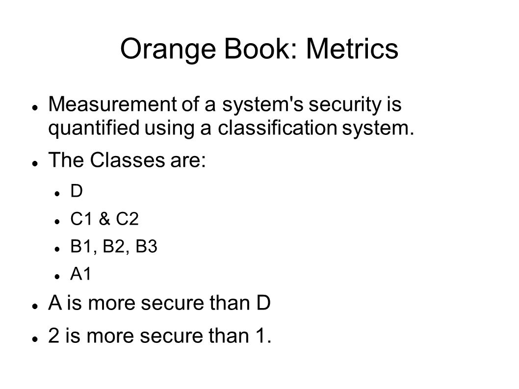 Orange Book: Metrics Measurement of a system s security is quantified using a classification system.