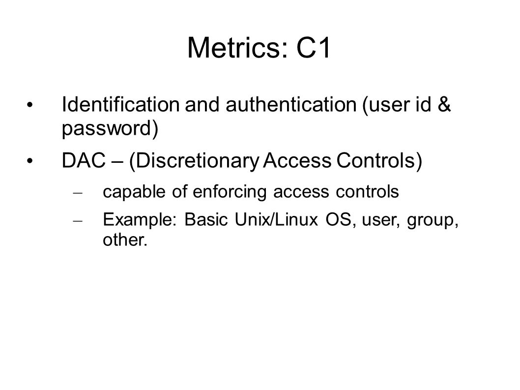 Metrics: C1 Identification and authentication (user id & password) DAC – (Discretionary Access Controls) – capable of enforcing access controls – Example: Basic Unix/Linux OS, user, group, other.