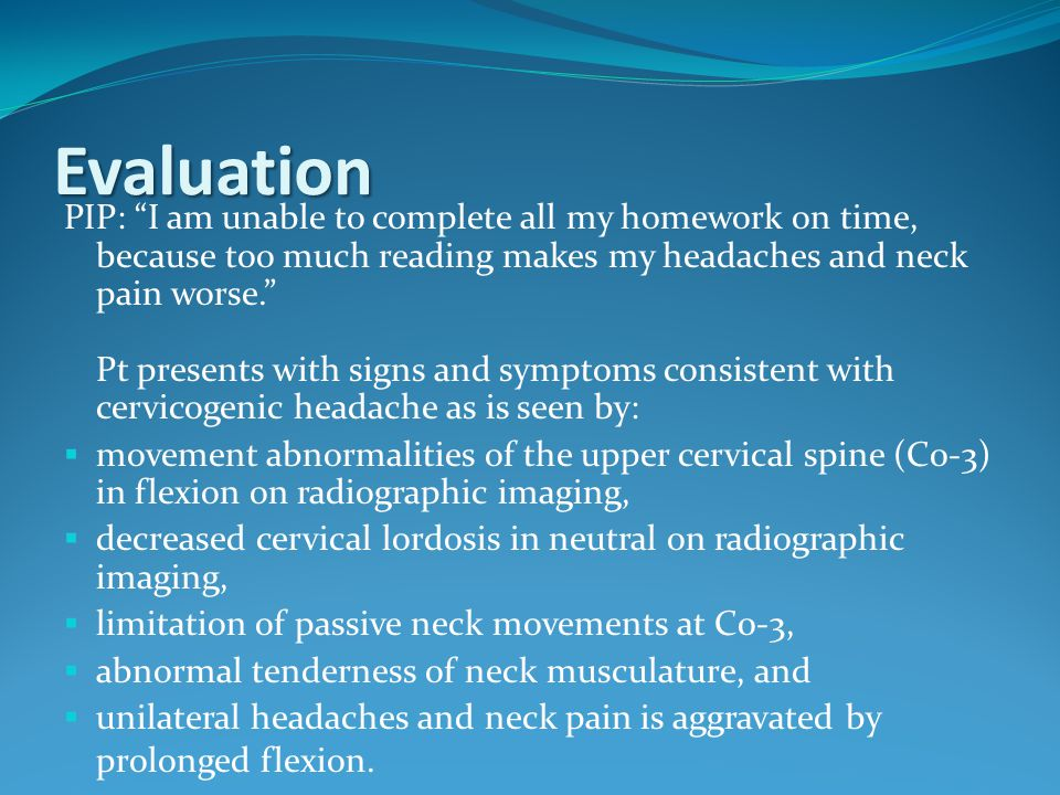 "Evaluation PIP: ""I am unable to complete all my homework on time, because too much reading makes my headaches and neck pain worse."" Pt presents with s"