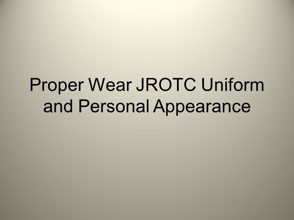 Proper Wear JROTC Uniform and Personal Appearance