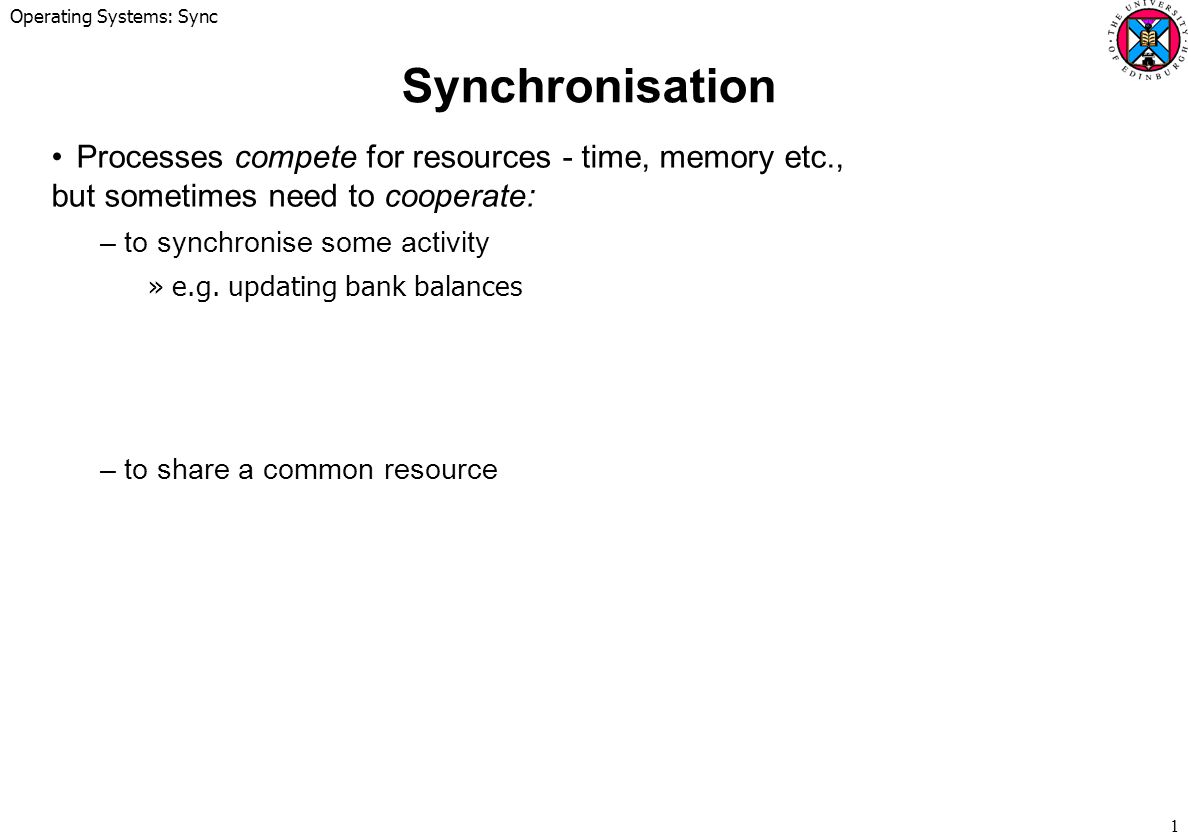 Operating Systems: Sync 1 Synchronisation Processes compete for resources - time, memory etc., but sometimes need to cooperate: –to synchronise some activity »e.g.