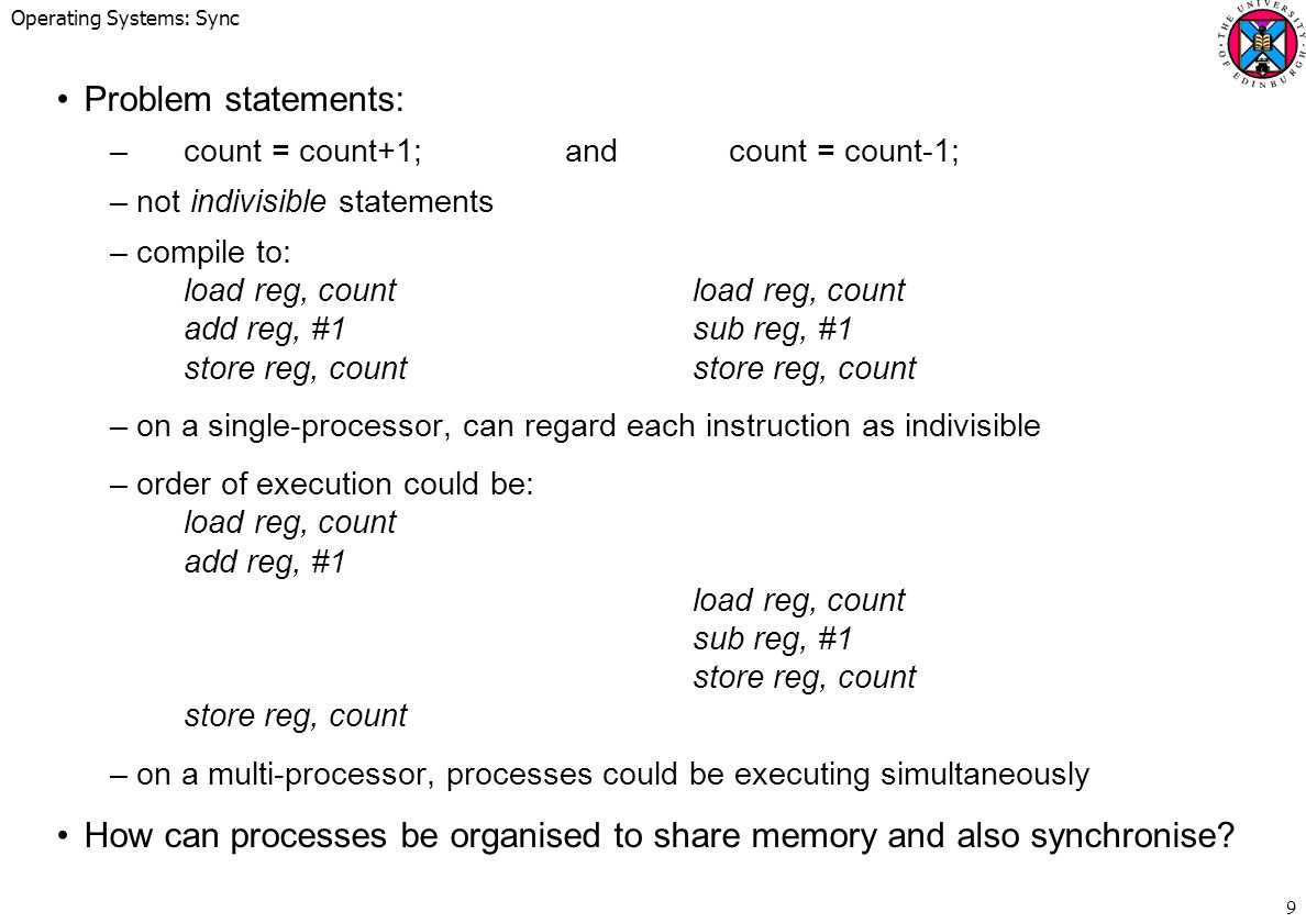Operating Systems: Sync 9 Problem statements: –count = count+1;and count = count-1; –not indivisible statements –compile to: load reg, countload reg, count add reg, #1sub reg, #1 store reg, countstore reg, count –on a single-processor, can regard each instruction as indivisible –order of execution could be: load reg, count add reg, #1 load reg, count sub reg, #1 store reg, count store reg, count –on a multi-processor, processes could be executing simultaneously How can processes be organised to share memory and also synchronise?