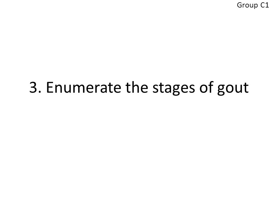 3. Enumerate the stages of gout Group C1