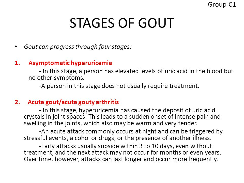 STAGES OF GOUT Gout can progress through four stages: 1.Asymptomatic hyperuricemia - In this stage, a person has elevated levels of uric acid in the blood but no other symptoms.