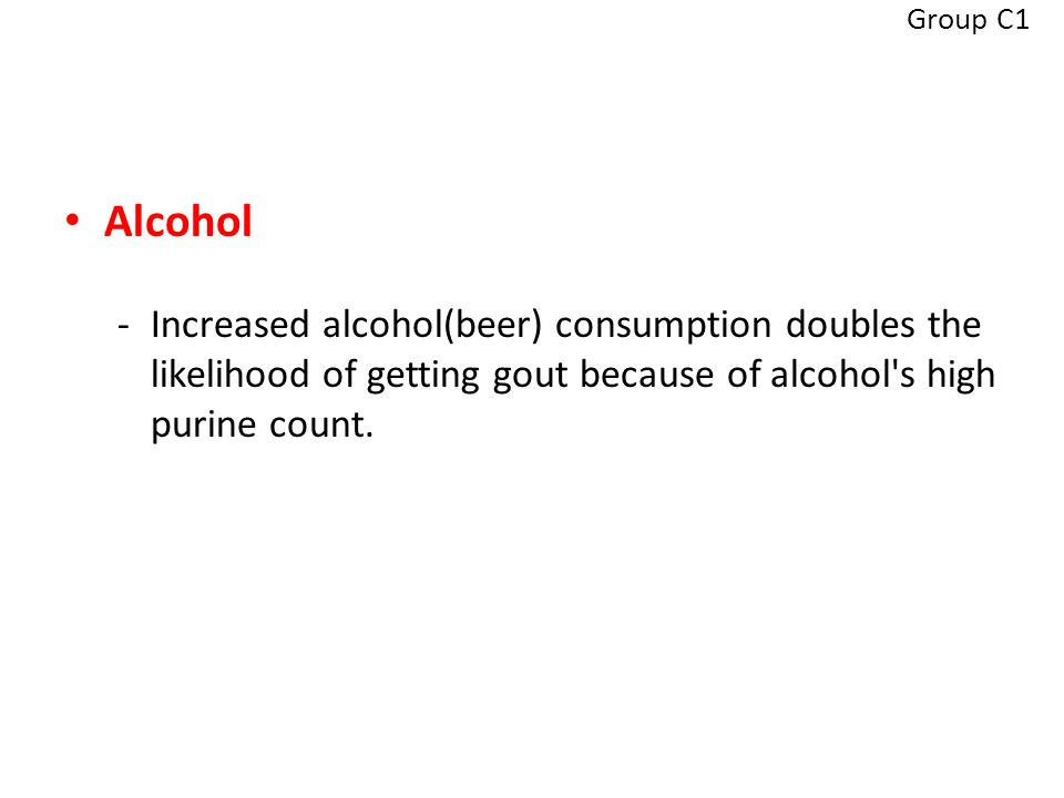 Alcohol -Increased alcohol(beer) consumption doubles the likelihood of getting gout because of alcohol s high purine count.