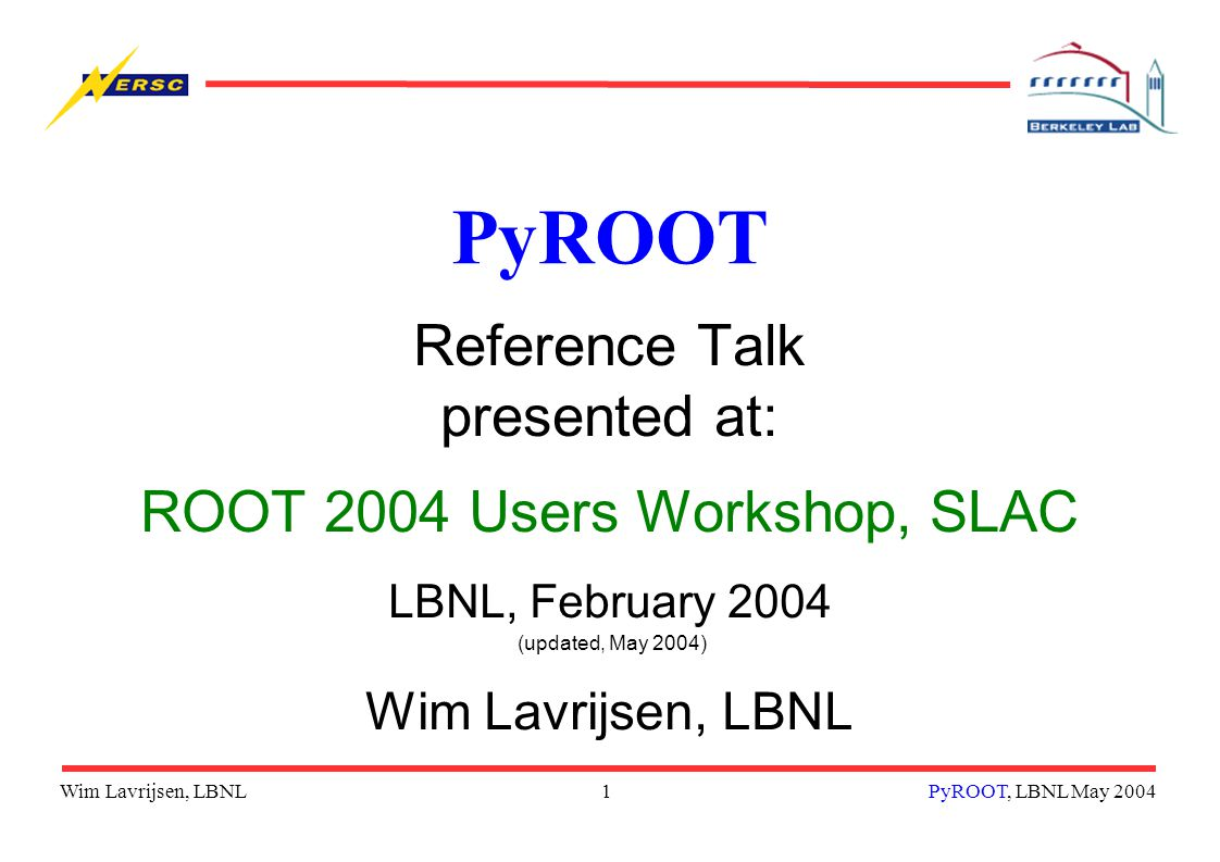 Wim Lavrijsen, LBNL1PyROOT, LBNL May 2004 PyROOT Reference Talk presented at: ROOT 2004 Users Workshop, SLAC LBNL, February 2004 (updated, May 2004) Wim Lavrijsen, LBNL