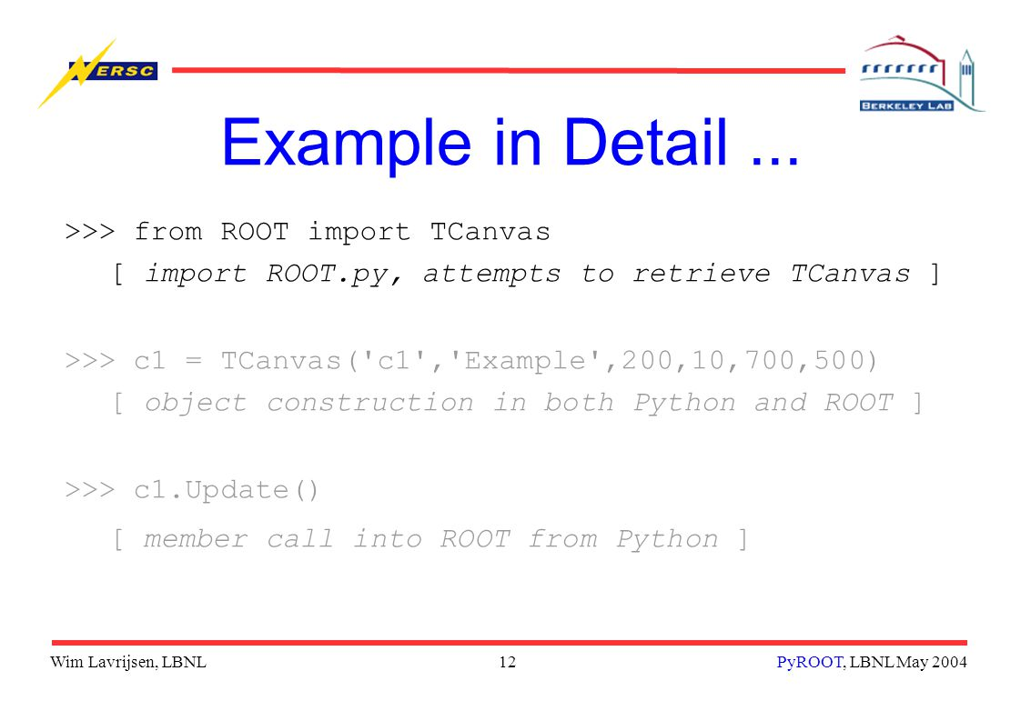 Wim Lavrijsen, LBNL12PyROOT, LBNL May 2004 Example in Detail... >>> from ROOT import TCanvas [ import ROOT.py, attempts to retrieve TCanvas ] >>> c1 =