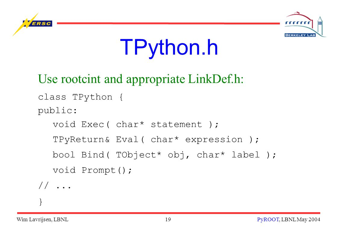 Wim Lavrijsen, LBNL19PyROOT, LBNL May 2004 TPython.h Use rootcint and appropriate LinkDef.h: class TPython { public: void Exec( char* statement ); TPyReturn& Eval( char* expression ); bool Bind( TObject* obj, char* label ); void Prompt(); //...