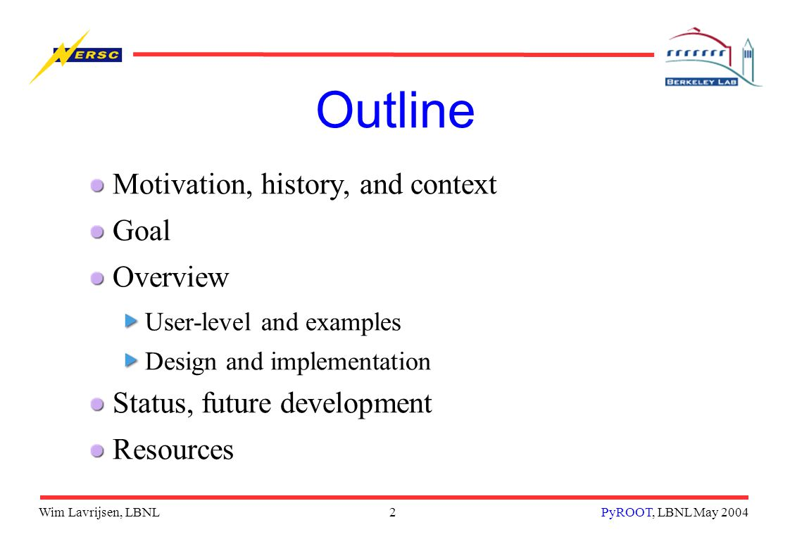 2PyROOT, LBNL May 2004 Outline Motivation, history, and context Goal Overview User-level and examples Design and implementation Status, future development Resources