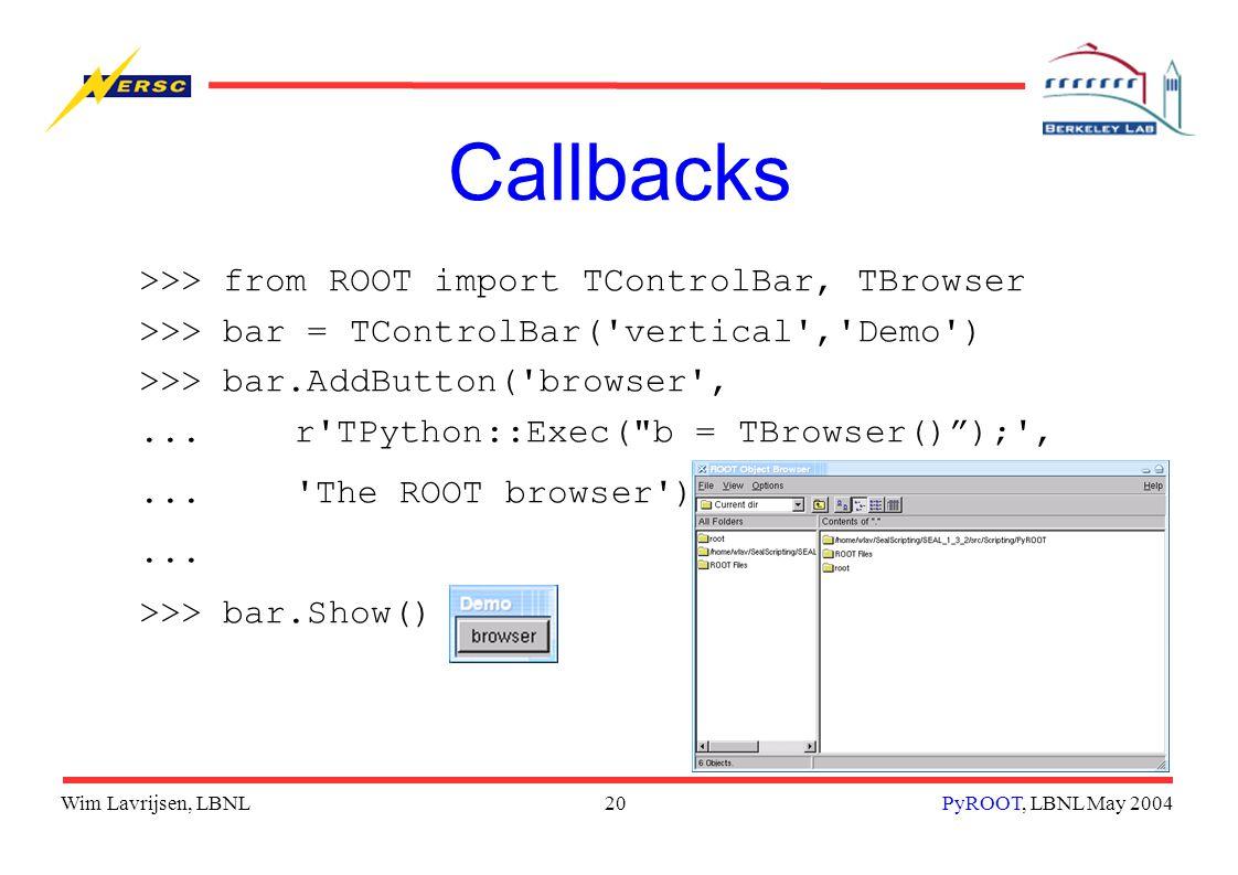 Wim Lavrijsen, LBNL20PyROOT, LBNL May 2004 Callbacks >>> from ROOT import TControlBar, TBrowser >>> bar = TControlBar( vertical , Demo ) >>> bar.AddButton( browser ,...r TPython::Exec( b = TBrowser() ); ,... The ROOT browser )...