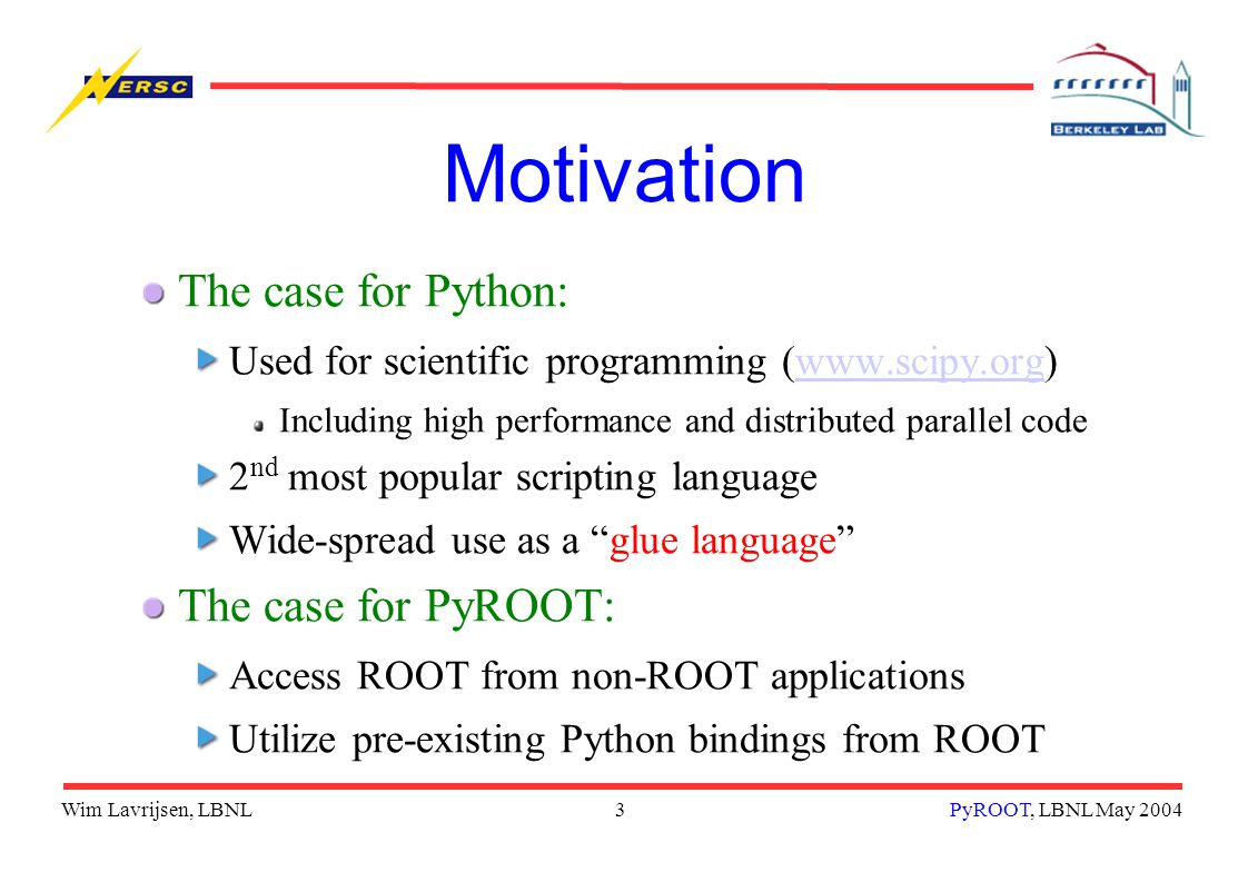 Wim Lavrijsen, LBNL3PyROOT, LBNL May 2004 Motivation The case for Python: Used for scientific programming (www.scipy.org)www.scipy.org Including high performance and distributed parallel code 2 nd most popular scripting language Wide-spread use as a glue language The case for PyROOT: Access ROOT from non-ROOT applications Utilize pre-existing Python bindings from ROOT