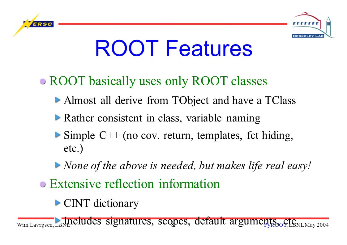 Wim Lavrijsen, LBNL8PyROOT, LBNL May 2004 ROOT Features ROOT basically uses only ROOT classes Almost all derive from TObject and have a TClass Rather consistent in class, variable naming Simple C++ (no cov.