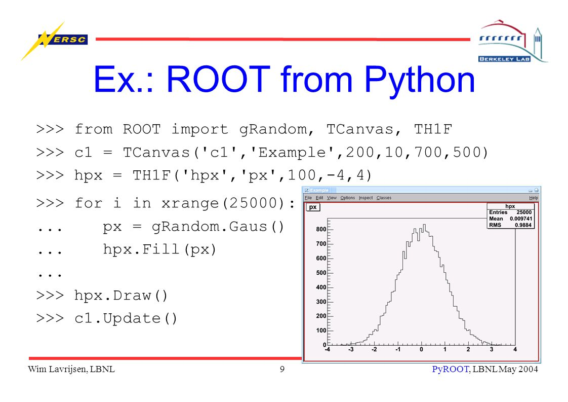 Wim Lavrijsen, LBNL10PyROOT, LBNL May 2004 Ex.: Python from ROOT root[0] gSystem->Load( libPyROOT ) root[1] TPython::Exec( print 1 + 1 ) 2 root[2] Tbrowser* b = (Tbrowser*) TPython::Eval( ROOT.TBrowser() ) (class TBrowser*)0x8d1daa0 root[3] TPython::Prompt() >>> i = 2; ^D root[4] TPython::Prompt() >>> print i 2